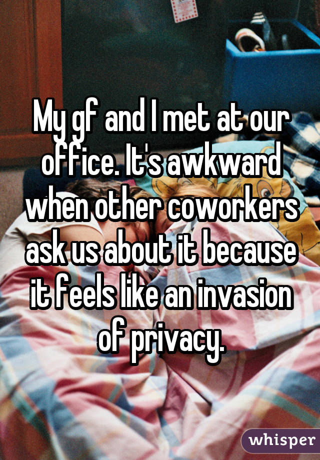 My gf and I met at our office. It's awkward when other coworkers ask us about it because it feels like an invasion of privacy.