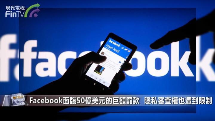 Facebook面臨50億美元的巨額罰款 隱私審查權也遭到限制