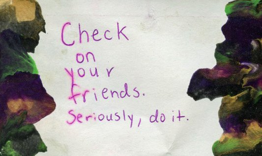 Check on your friends. Seriously, do it.