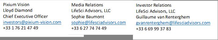 Pixium Vision Lloyd Diamond Chief Executive Officer investors@pixium-vision.com +33 1 76 21 47 49 ,Media Relations LifeSci Advisors, LLC Sophie Baumont sophie@lifesciadvisors.com +33 6 27 74 74 49 ,Investor Relations LifeSci Advisors, LLC Guillaume van Renterghem gvanrenterghem@lifesciadvisors.com +33 6 69 99 37 83